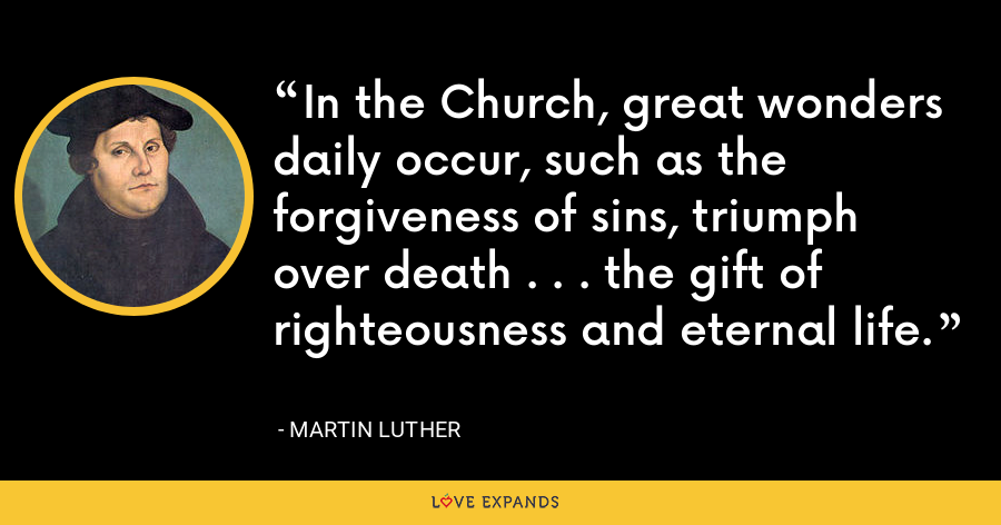 In the Church, great wonders daily occur, such as the forgiveness of sins, triumph over death . . . the gift of righteousness and eternal life. - Martin Luther