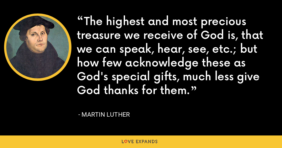 The highest and most precious treasure we receive of God is, that we can speak, hear, see, etc.; but how few acknowledge these as God's special gifts, much less give God thanks for them. - Martin Luther