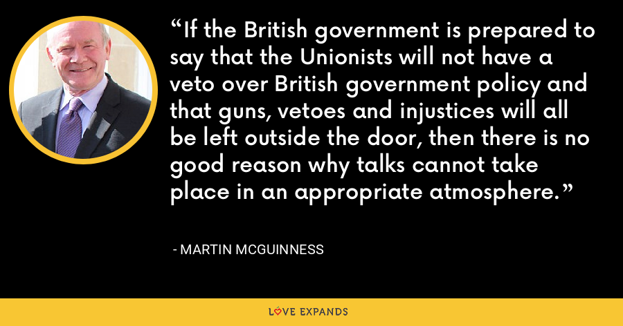If the British government is prepared to say that the Unionists will not have a veto over British government policy and that guns, vetoes and injustices will all be left outside the door, then there is no good reason why talks cannot take place in an appropriate atmosphere. - Martin McGuinness