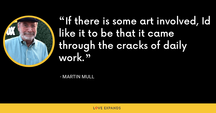 If there is some art involved, Id like it to be that it came through the cracks of daily work. - Martin Mull