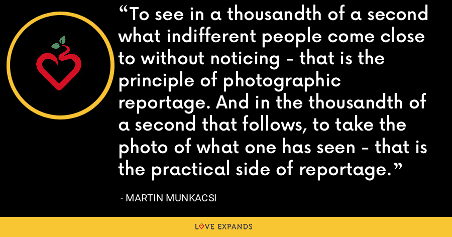 To see in a thousandth of a second what indifferent people come close to without noticing - that is the principle of photographic reportage. And in the thousandth of a second that follows, to take the photo of what one has seen - that is the practical side of reportage. - Martin Munkacsi