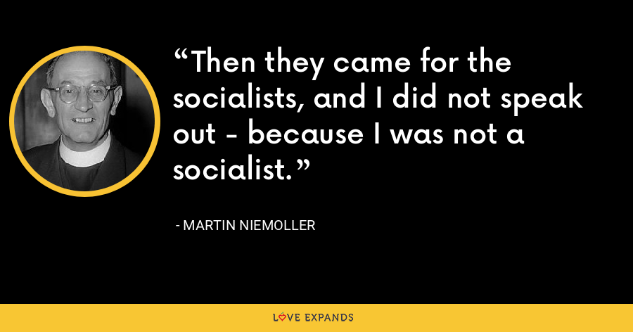 Then they came for the socialists, and I did not speak out - because I was not a socialist. - Martin Niemoller