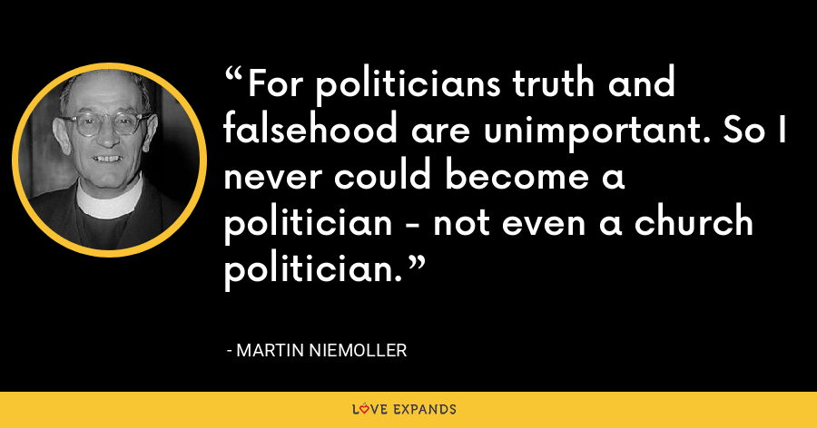 For politicians truth and falsehood are unimportant. So I never could become a politician - not even a church politician. - Martin Niemoller