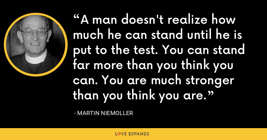 A man doesn't realize how much he can stand until he is put to the test. You can stand far more than you think you can. You are much stronger than you think you are. - Martin Niemoller