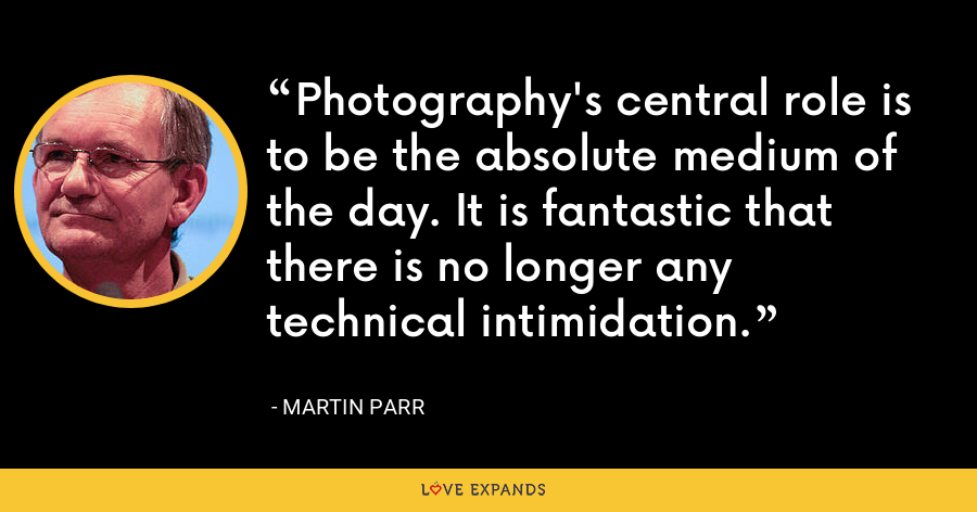 Photography's central role is to be the absolute medium of the day. It is fantastic that there is no longer any technical intimidation. - Martin Parr