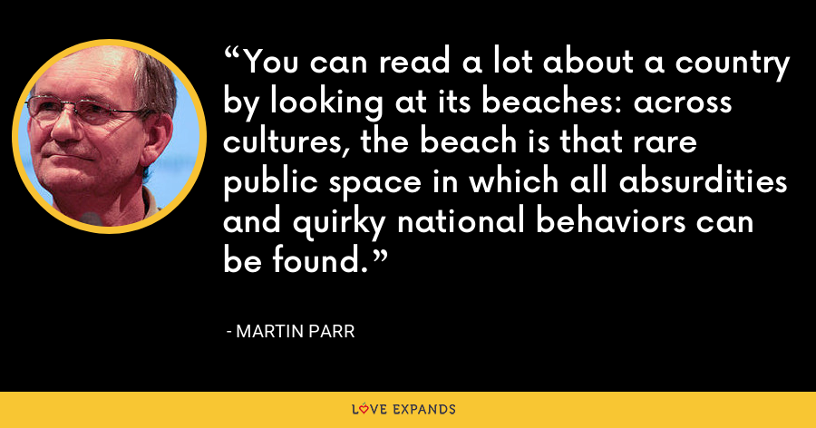 You can read a lot about a country by looking at its beaches: across cultures, the beach is that rare public space in which all absurdities and quirky national behaviors can be found. - Martin Parr