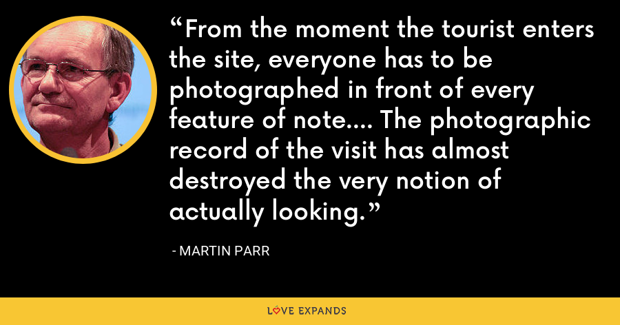 From the moment the tourist enters the site, everyone has to be photographed in front of every feature of note.... The photographic record of the visit has almost destroyed the very notion of actually looking. - Martin Parr