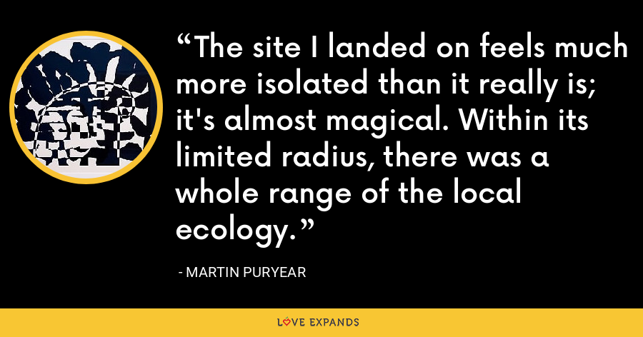 The site I landed on feels much more isolated than it really is; it's almost magical. Within its limited radius, there was a whole range of the local ecology. - Martin Puryear