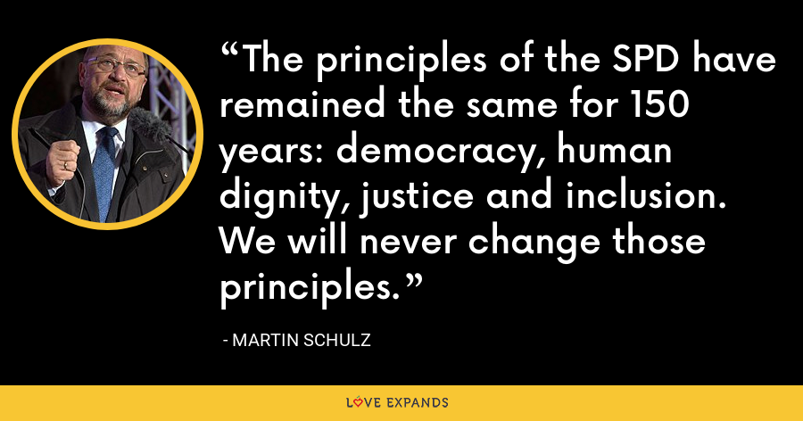 The principles of the SPD have remained the same for 150 years: democracy, human dignity, justice and inclusion. We will never change those principles. - Martin Schulz