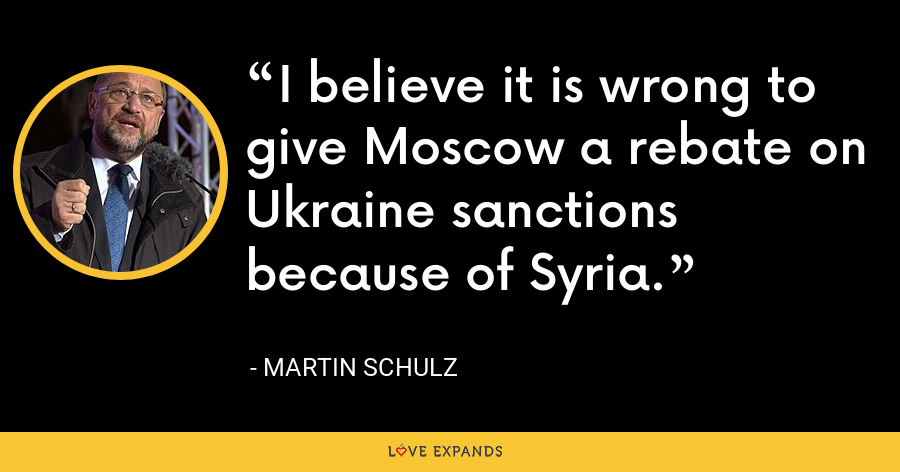 I believe it is wrong to give Moscow a rebate on Ukraine sanctions because of Syria. - Martin Schulz