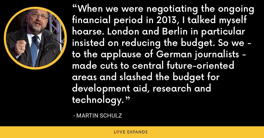 When we were negotiating the ongoing financial period in 2013, I talked myself hoarse. London and Berlin in particular insisted on reducing the budget. So we - to the applause of German journalists - made cuts to central future-oriented areas and slashed the budget for development aid, research and technology. - Martin Schulz