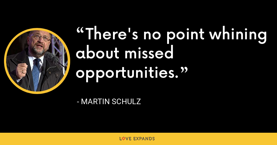 There's no point whining about missed opportunities. - Martin Schulz