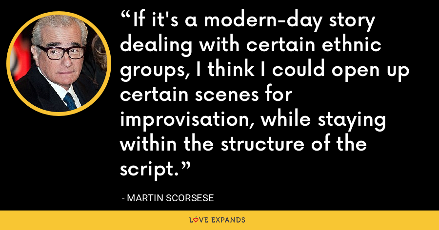 If it's a modern-day story dealing with certain ethnic groups, I think I could open up certain scenes for improvisation, while staying within the structure of the script. - Martin Scorsese