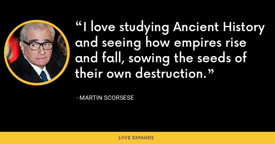 I love studying Ancient History and seeing how empires rise and fall, sowing the seeds of their own destruction. - Martin Scorsese
