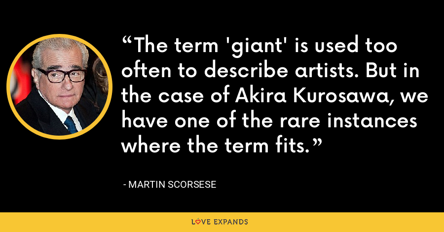 The term 'giant' is used too often to describe artists. But in the case of Akira Kurosawa, we have one of the rare instances where the term fits. - Martin Scorsese