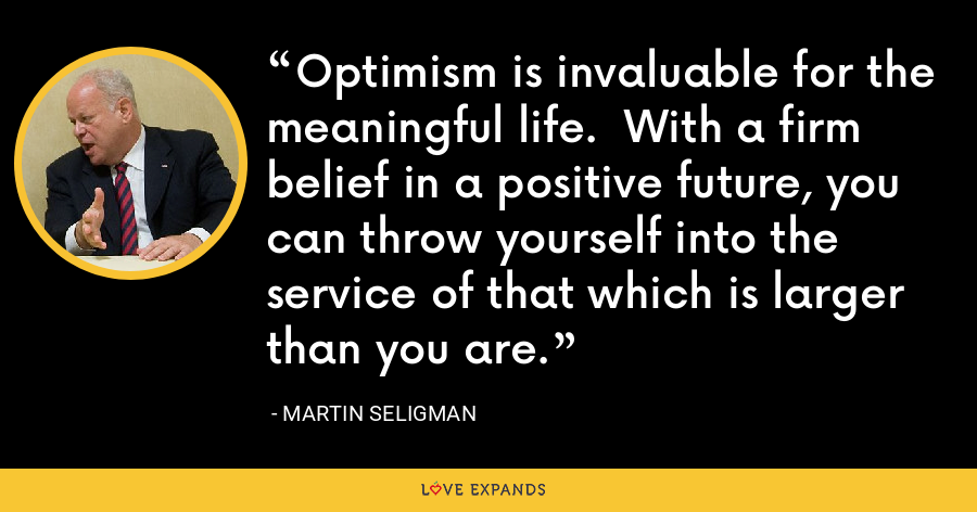 Optimism is invaluable for the meaningful life. With a firm belief in a positive future, you can throw yourself into the service of that which is larger than you are. - Martin Seligman