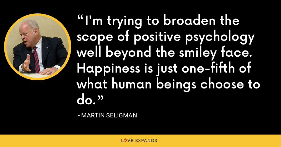 I'm trying to broaden the scope of positive psychology well beyond the smiley face. Happiness is just one-fifth of what human beings choose to do. - Martin Seligman