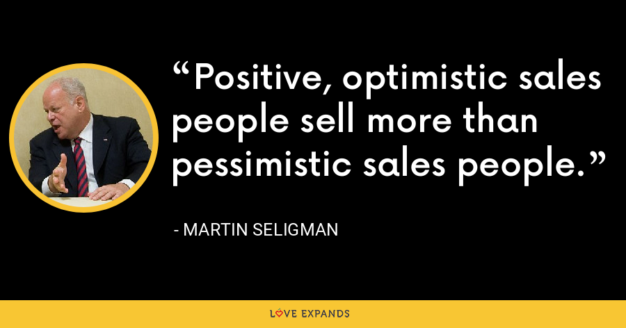 Positive, optimistic sales people sell more than pessimistic sales people. - Martin Seligman