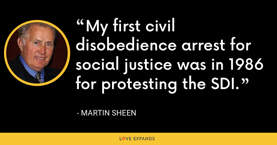 My first civil disobedience arrest for social justice was in 1986 for protesting the SDI. - Martin Sheen