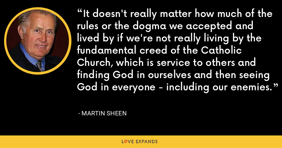 It doesn't really matter how much of the rules or the dogma we accepted and lived by if we're not really living by the fundamental creed of the Catholic Church, which is service to others and finding God in ourselves and then seeing God in everyone - including our enemies. - Martin Sheen
