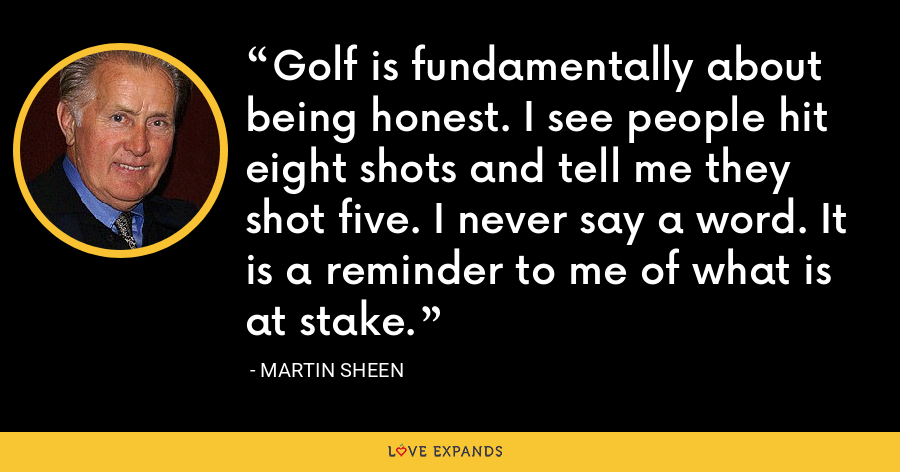 Golf is fundamentally about being honest. I see people hit eight shots and tell me they shot five. I never say a word. It is a reminder to me of what is at stake. - Martin Sheen