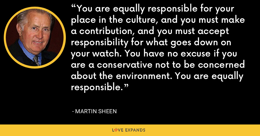 You are equally responsible for your place in the culture, and you must make a contribution, and you must accept responsibility for what goes down on your watch. You have no excuse if you are a conservative not to be concerned about the environment. You are equally responsible. - Martin Sheen