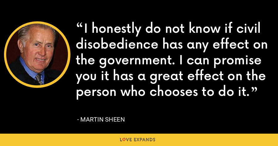 I honestly do not know if civil disobedience has any effect on the government. I can promise you it has a great effect on the person who chooses to do it. - Martin Sheen