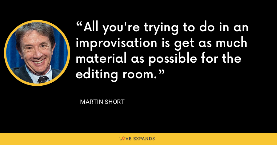All you're trying to do in an improvisation is get as much material as possible for the editing room. - Martin Short