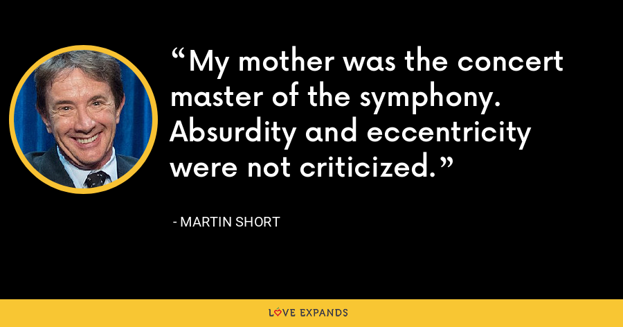 My mother was the concert master of the symphony. Absurdity and eccentricity were not criticized. - Martin Short