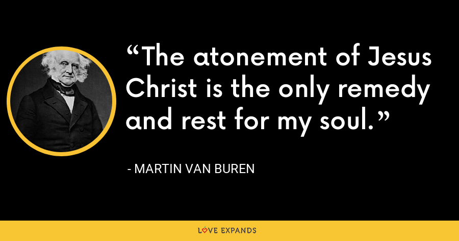 The atonement of Jesus Christ is the only remedy and rest for my soul. - Martin Van Buren
