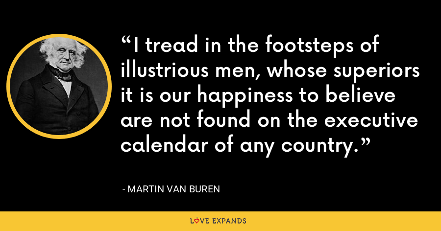I tread in the footsteps of illustrious men, whose superiors it is our happiness to believe are not found on the executive calendar of any country. - Martin Van Buren