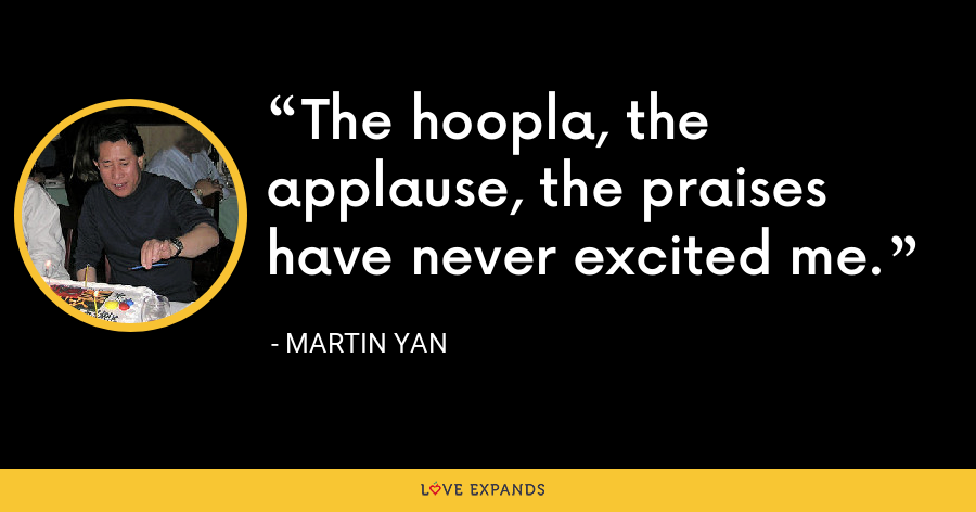 The hoopla, the applause, the praises have never excited me. - Martin Yan