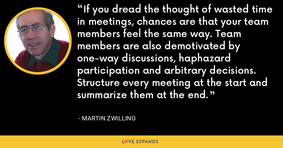 If you dread the thought of wasted time in meetings, chances are that your team members feel the same way. Team members are also demotivated by one-way discussions, haphazard participation and arbitrary decisions. Structure every meeting at the start and summarize them at the end. - Martin Zwilling