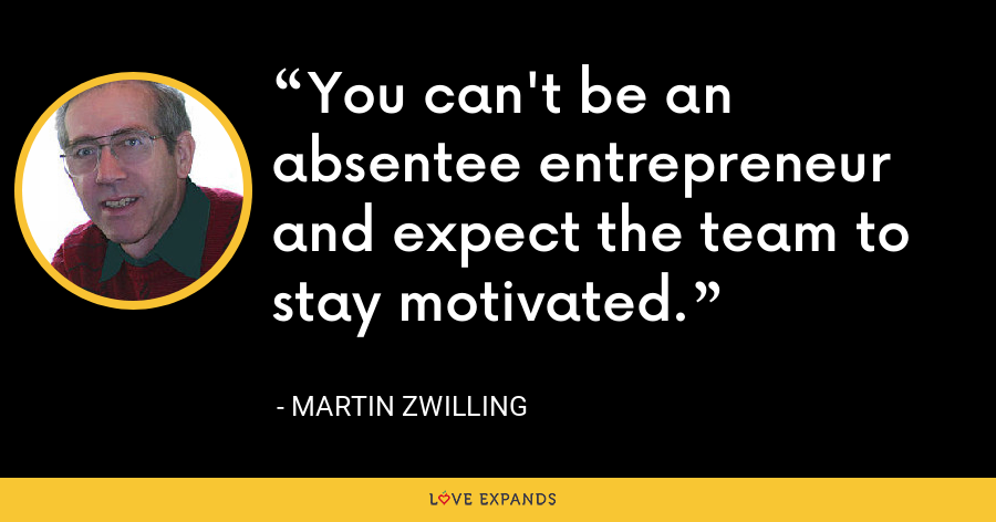 You can't be an absentee entrepreneur and expect the team to stay motivated. - Martin Zwilling