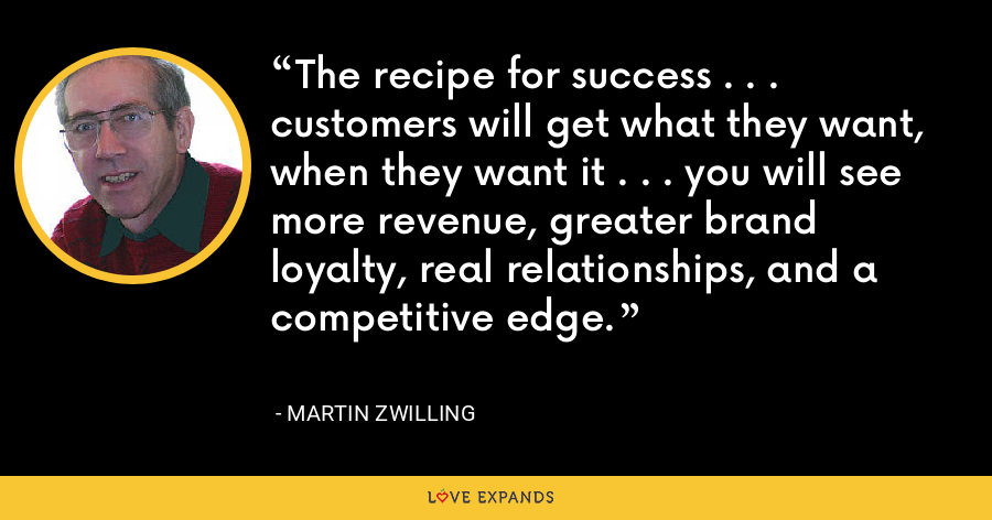 The recipe for success . . . customers will get what they want, when they want it . . . you will see more revenue, greater brand loyalty, real relationships, and a competitive edge. - Martin Zwilling