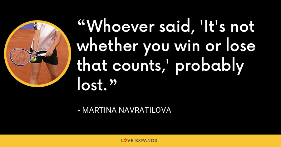 Whoever said, 'It's not whether you win or lose that counts,' probably lost. - Martina Navratilova