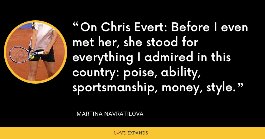 On Chris Evert: Before I even met her, she stood for everything I admired in this country: poise, ability, sportsmanship, money, style. - Martina Navratilova