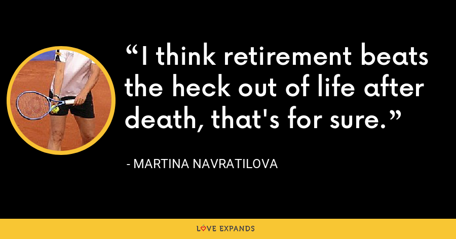 I think retirement beats the heck out of life after death, that's for sure. - Martina Navratilova
