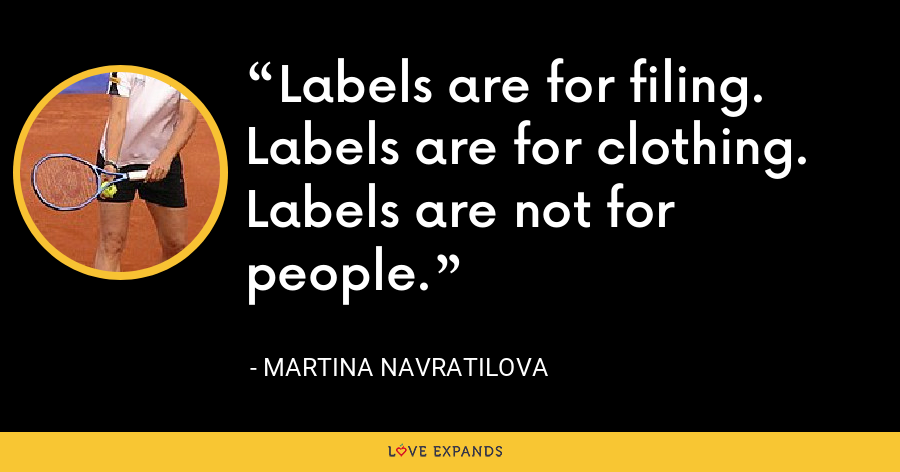 Labels are for filing. Labels are for clothing. Labels are not for people. - Martina Navratilova