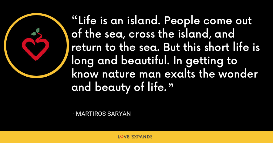 Life is an island. People come out of the sea, cross the island, and return to the sea. But this short life is long and beautiful. In getting to know nature man exalts the wonder and beauty of life. - Martiros Saryan