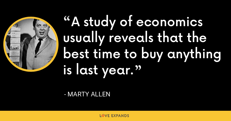 A study of economics usually reveals that the best time to buy anything is last year. - Marty Allen
