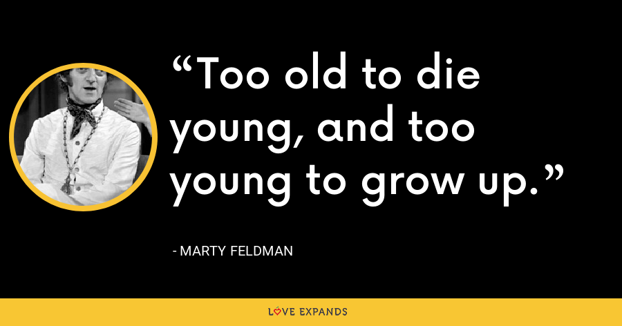 Too old to die young, and too young to grow up. - Marty Feldman