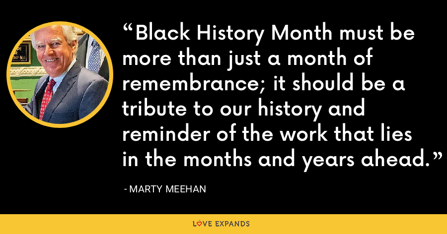 Black History Month must be more than just a month of remembrance; it should be a tribute to our history and reminder of the work that lies in the months and years ahead. - Marty Meehan