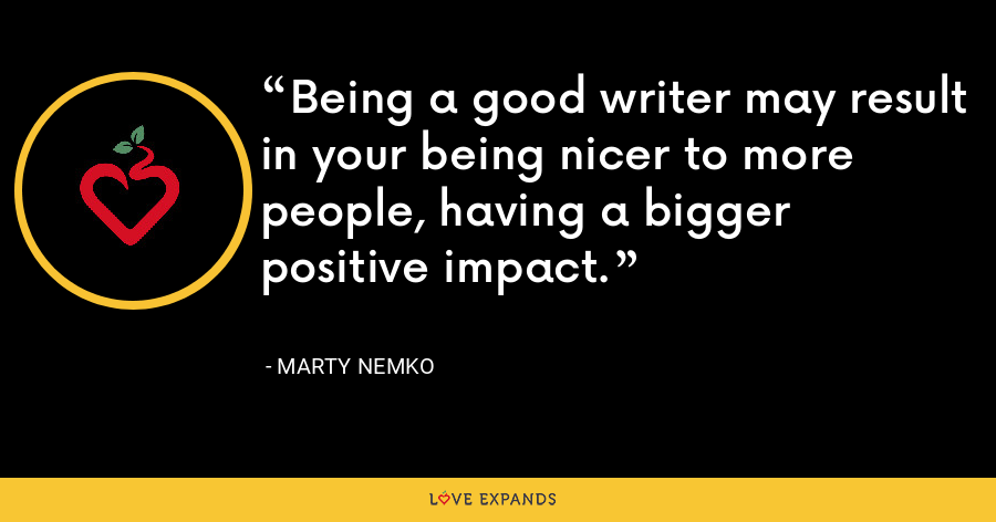 Being a good writer may result in your being nicer to more people, having a bigger positive impact. - Marty Nemko