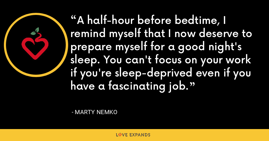 A half-hour before bedtime, I remind myself that I now deserve to prepare myself for a good night's sleep. You can't focus on your work if you're sleep-deprived even if you have a fascinating job. - Marty Nemko