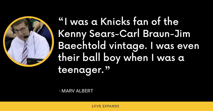 I was a Knicks fan of the Kenny Sears-Carl Braun-Jim Baechtold vintage. I was even their ball boy when I was a teenager. - Marv Albert