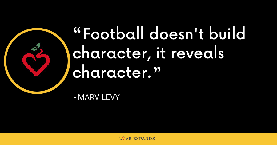 Football doesn't build character, it reveals character. - Marv Levy