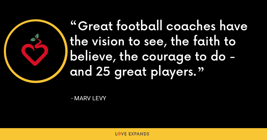 Great football coaches have the vision to see, the faith to believe, the courage to do - and 25 great players. - Marv Levy