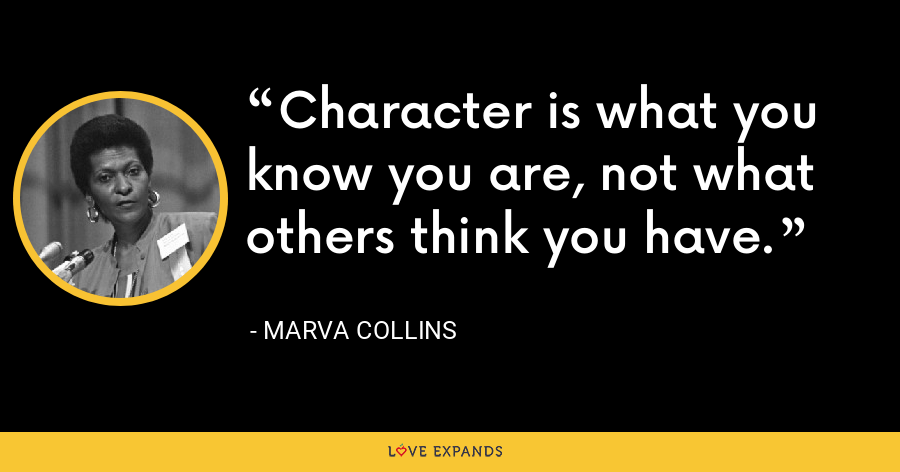 Character is what you know you are, not what others think you have. - Marva Collins
