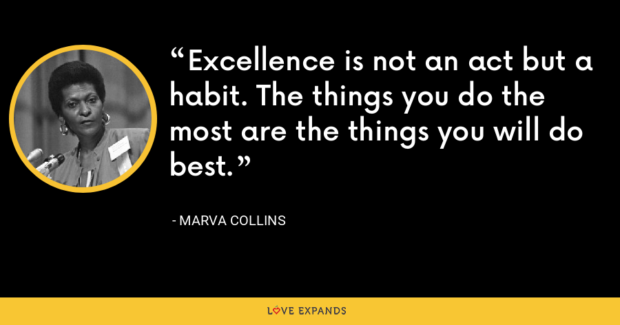 Excellence is not an act but a habit. The things you do the most are the things you will do best. - Marva Collins